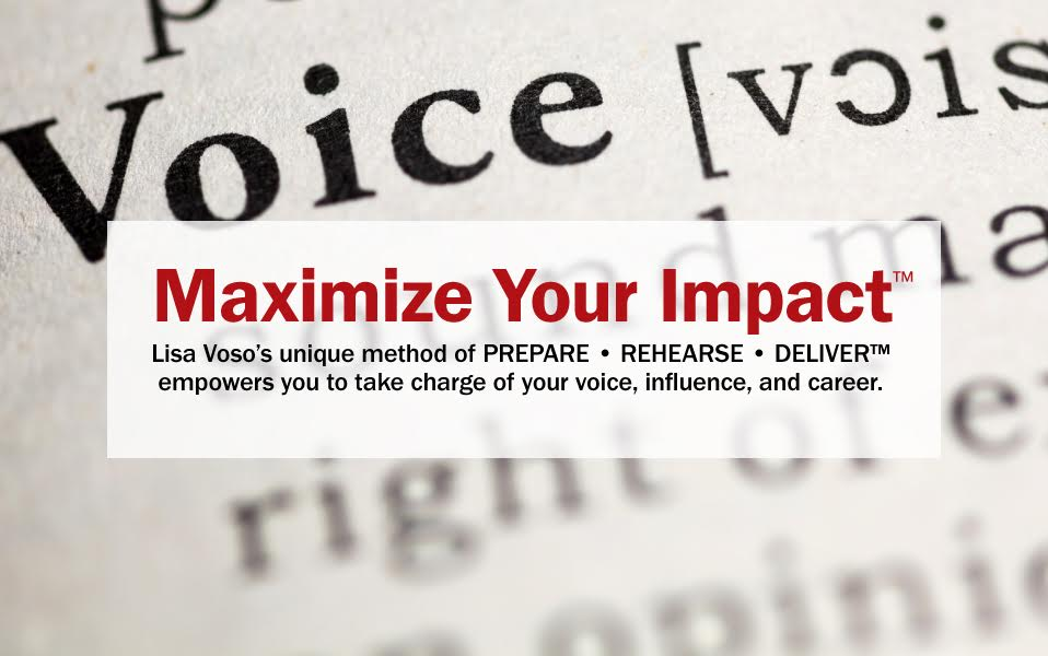 "Text image: ""Maximize Your Impact Lisa Voso's unique method of PREPARE-REHEARSE-DELIVER empowers you to take charge of your voice, influence and career."